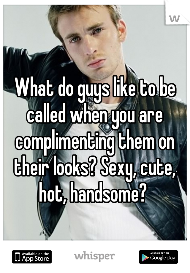 What do guys like to be called when you are complimenting them on their looks? Sexy, cute, hot, handsome?