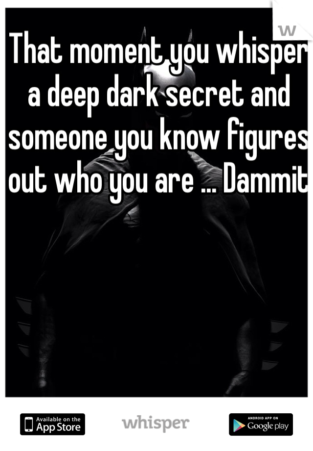 That moment you whisper a deep dark secret and someone you know figures out who you are ... Dammit