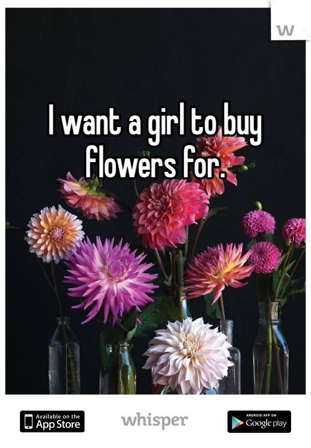 I want a girl to buy flowers for.