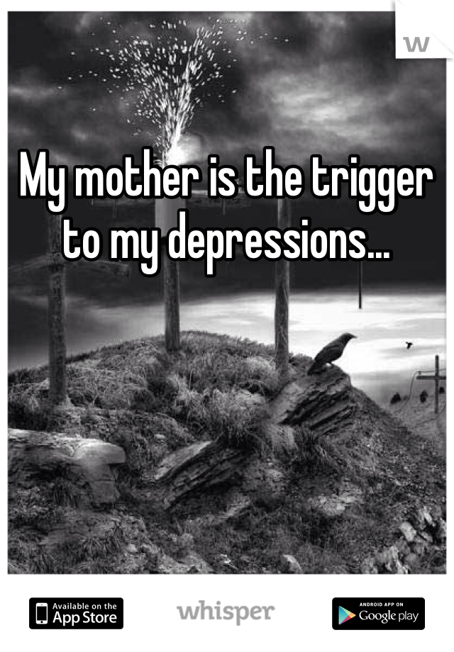 My mother is the trigger to my depressions...