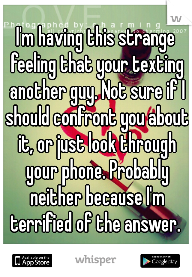 I'm having this strange feeling that your texting another guy. Not sure if I should confront you about it, or just look through your phone. Probably neither because I'm terrified of the answer.