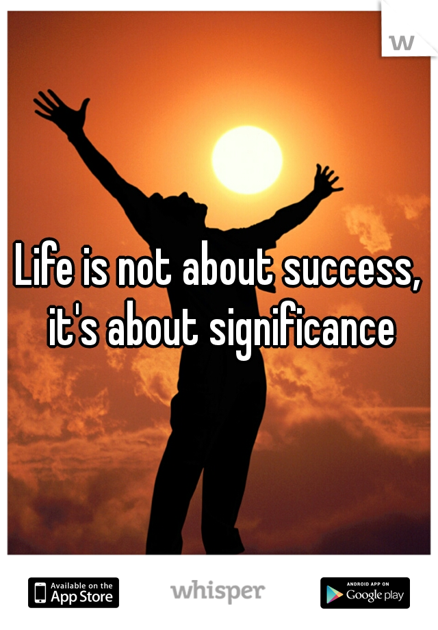 Life is not about success, it's about significance