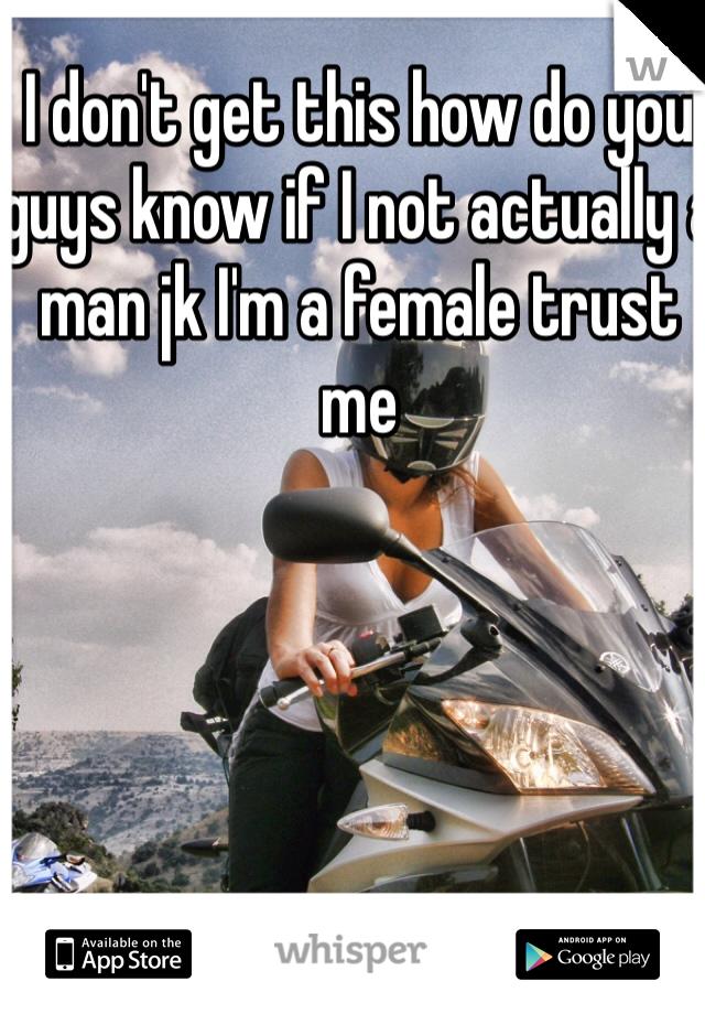 I don't get this how do you guys know if I not actually a man jk I'm a female trust me