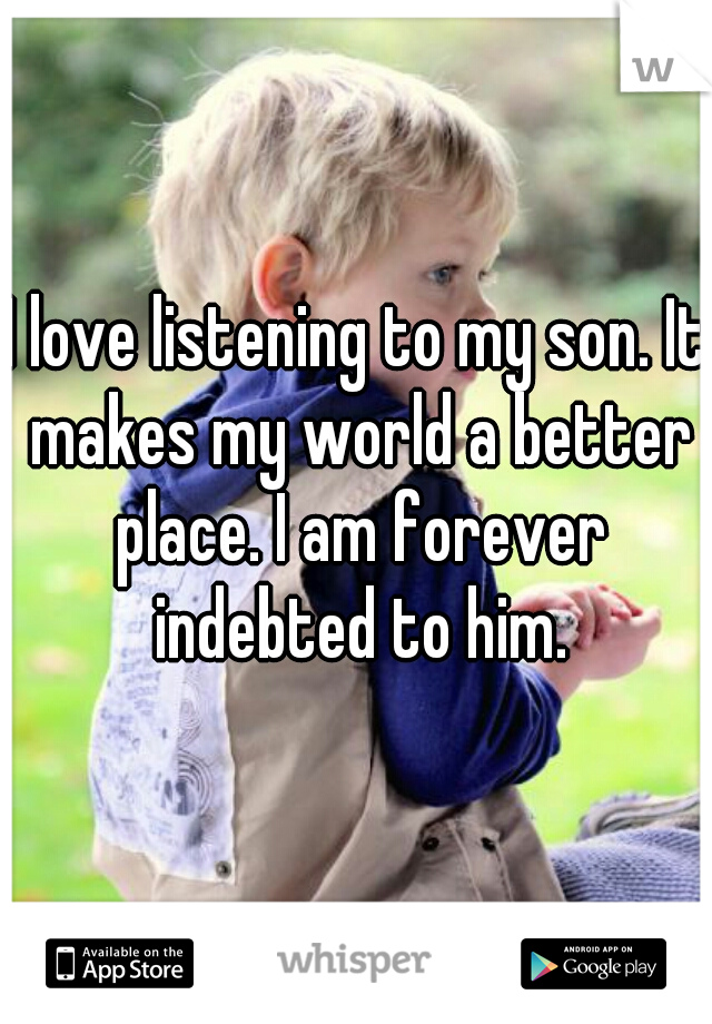 I love listening to my son. It makes my world a better place. I am forever indebted to him.