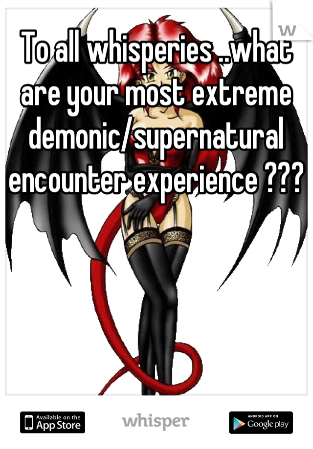 To all whisperies ..what are your most extreme demonic/supernatural encounter experience ???