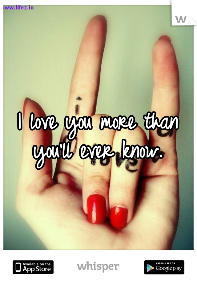 I love you more than you'll ever know.