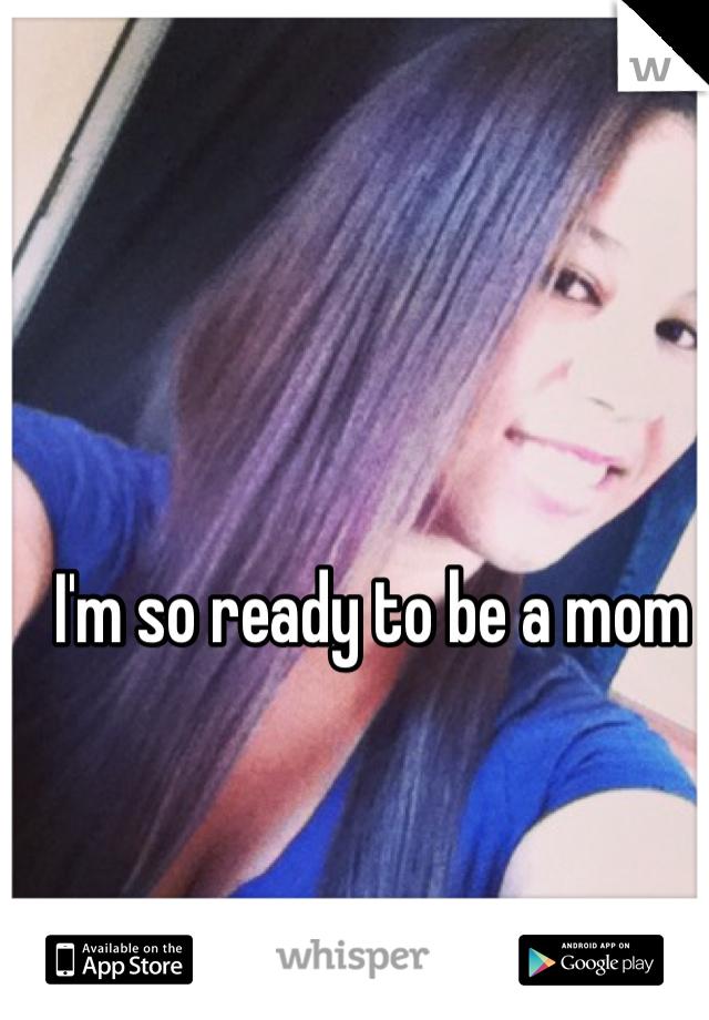 I'm so ready to be a mom