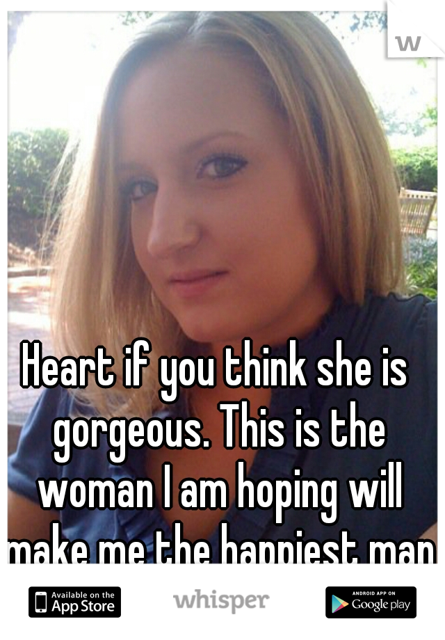 Heart if you think she is gorgeous. This is the woman I am hoping will make me the happiest man in the world.
