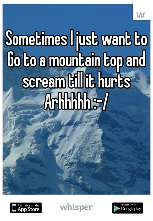 Sometimes I just want to Go to a mountain top and scream till it hurts Arhhhhh :-/