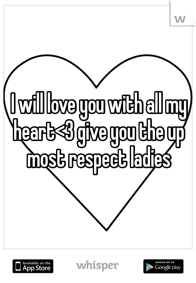 I will love you with all my heart<3 give you the up most respect ladies