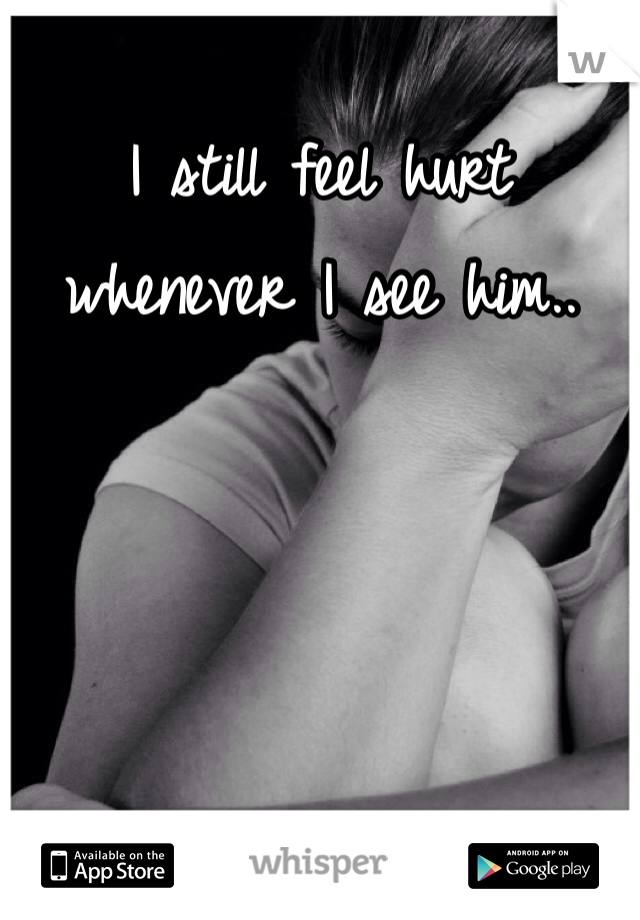I still feel hurt whenever I see him..