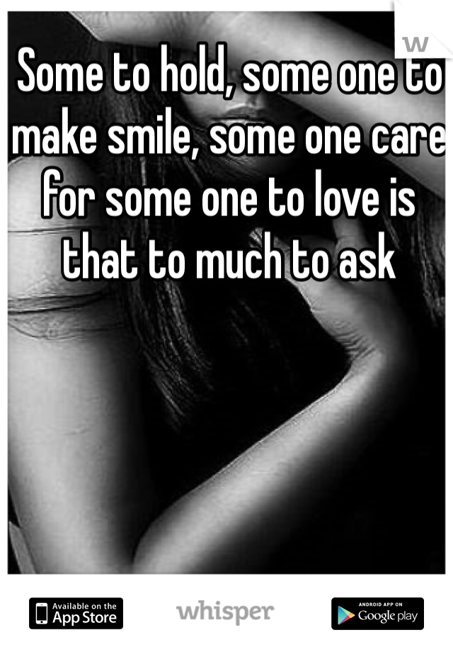 Some to hold, some one to make smile, some one care for some one to love is that to much to ask