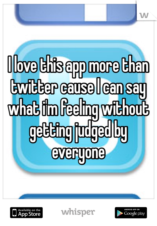 I love this app more than twitter cause I can say what i'm feeling without getting judged by everyone