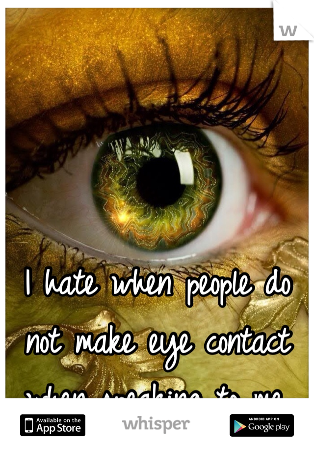 I hate when people do not make eye contact when speaking to me.