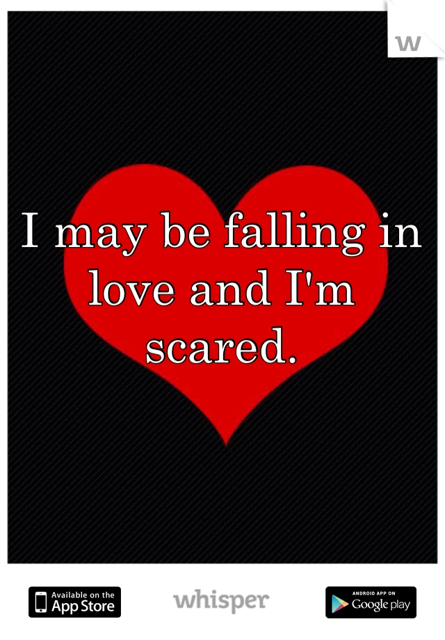 I may be falling in love and I'm scared.