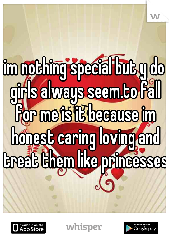 im nothing special but y do girls always seem.to fall for me is it because im honest caring loving and treat them like princesses