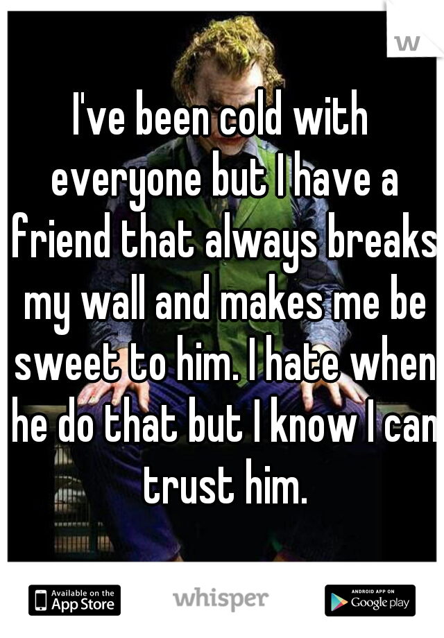 I've been cold with everyone but I have a friend that always breaks my wall and makes me be sweet to him. I hate when he do that but I know I can trust him.