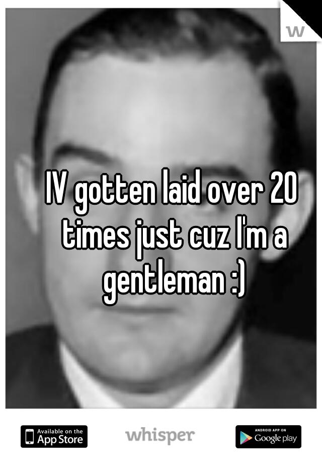 IV gotten laid over 20 times just cuz I'm a gentleman :)