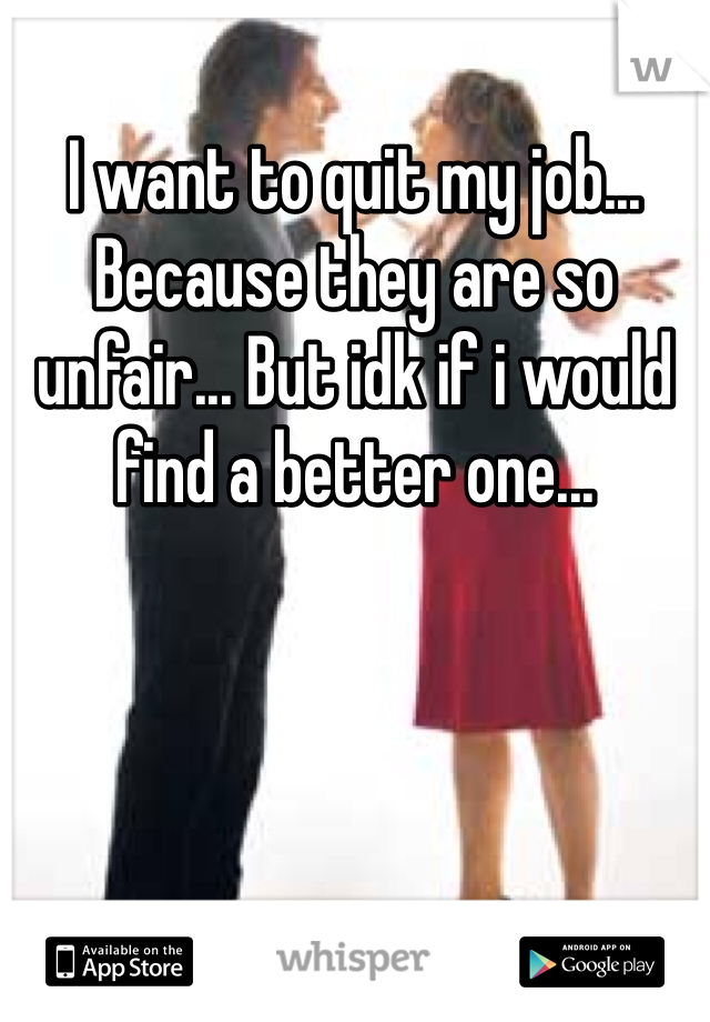 I want to quit my job... Because they are so unfair... But idk if i would find a better one...