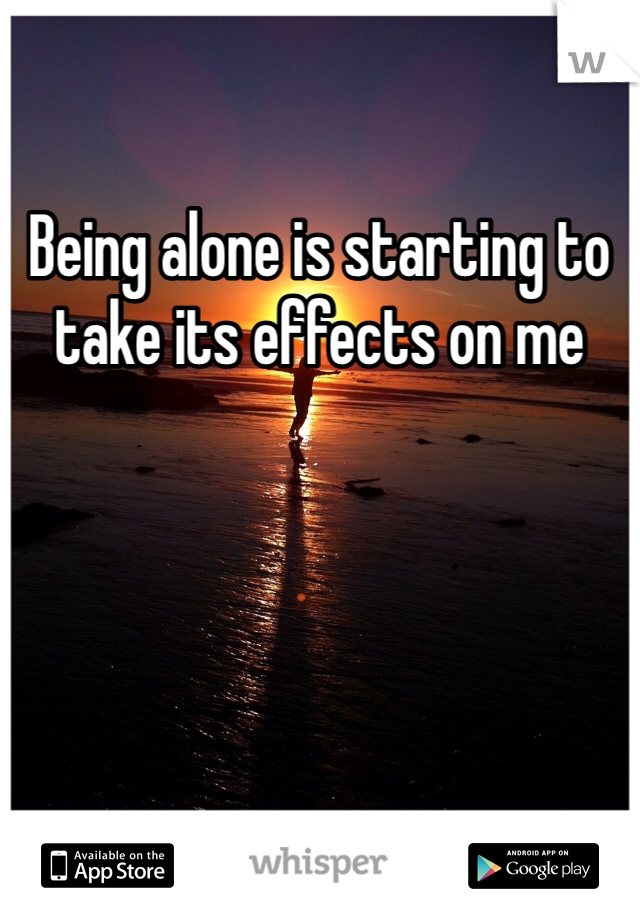 Being alone is starting to take its effects on me