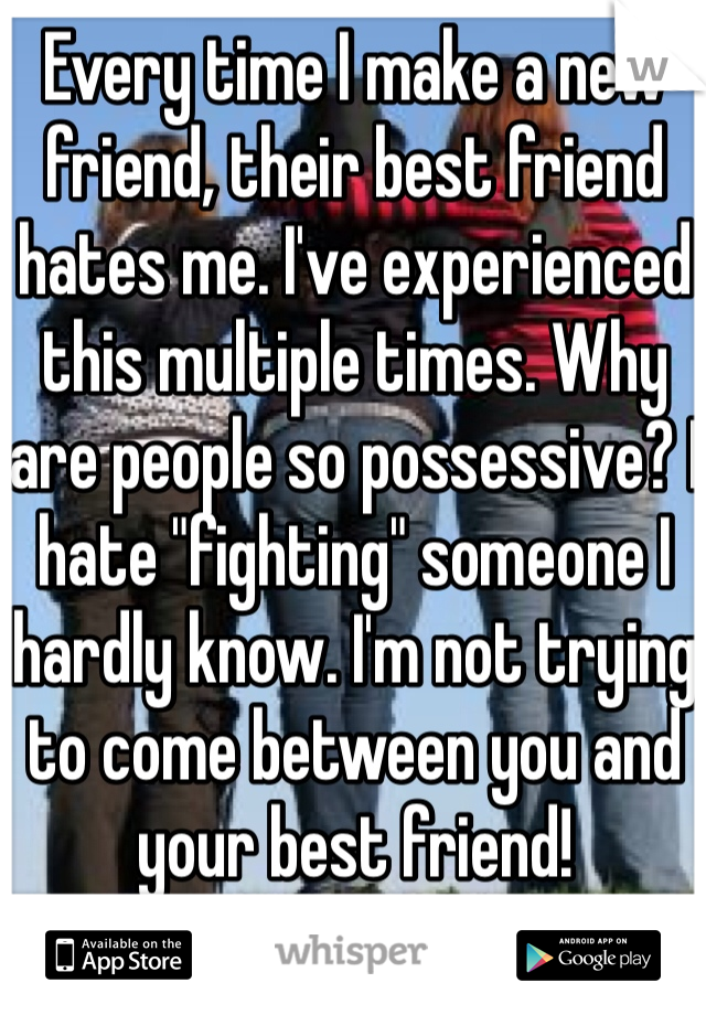 """Every time I make a new friend, their best friend hates me. I've experienced this multiple times. Why are people so possessive? I hate """"fighting"""" someone I hardly know. I'm not trying to come between you and your best friend!"""