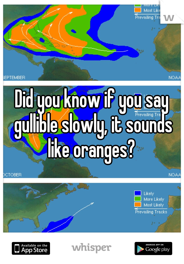 Did you know if you say gullible slowly, it sounds like oranges?