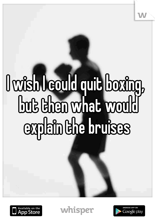 I wish I could quit boxing,  but then what would explain the bruises
