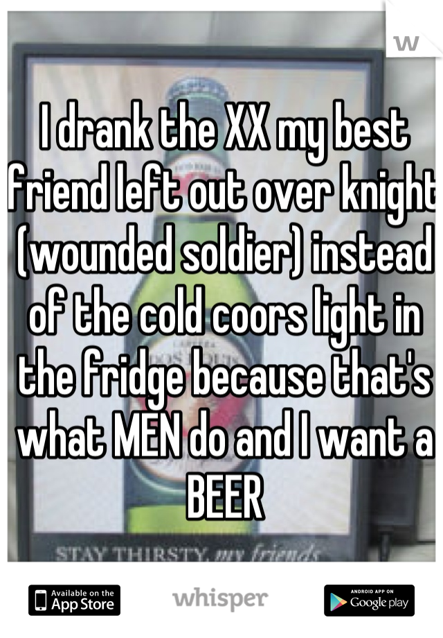 I drank the XX my best friend left out over knight (wounded soldier) instead of the cold coors light in the fridge because that's what MEN do and I want a BEER