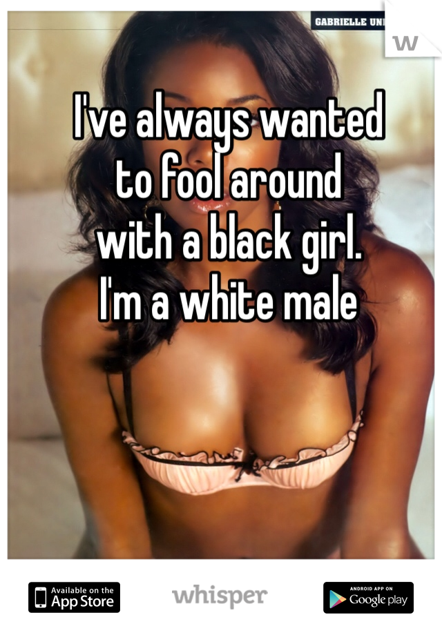 I've always wanted  to fool around  with a black girl.  I'm a white male