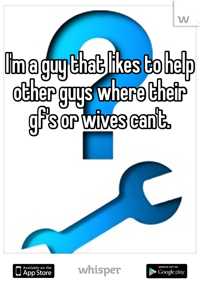 I'm a guy that likes to help other guys where their gf's or wives can't.