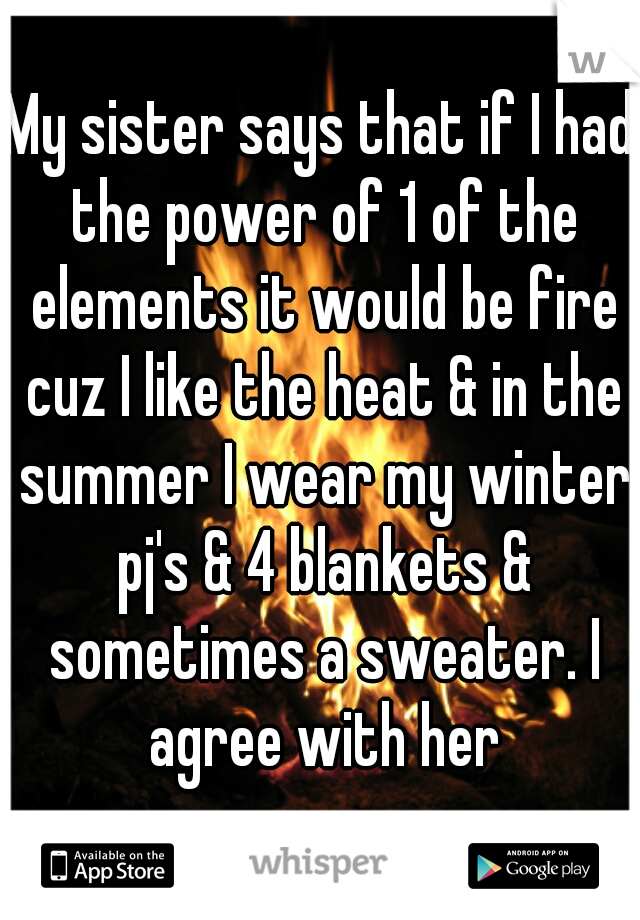 My sister says that if I had the power of 1 of the elements it would be fire cuz I like the heat & in the summer I wear my winter pj's & 4 blankets & sometimes a sweater. I agree with her