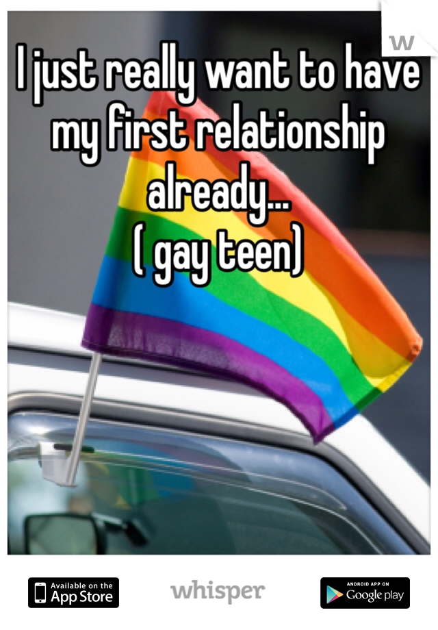 I just really want to have my first relationship already... ( gay teen)