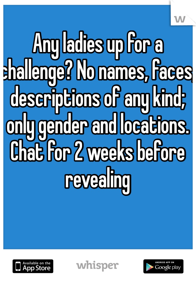 Any ladies up for a challenge? No names, faces, descriptions of any kind; only gender and locations. Chat for 2 weeks before revealing