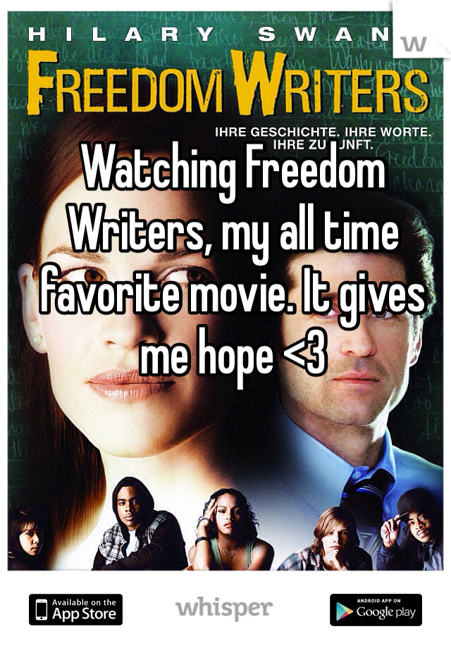 Watching Freedom Writers, my all time favorite movie. It gives me hope <3