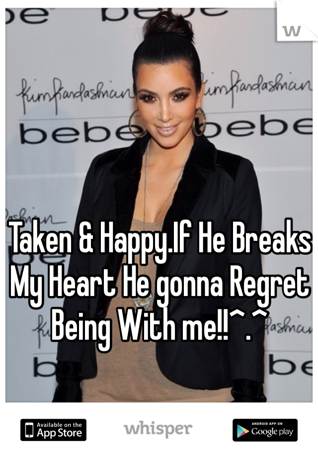Taken & Happy.If He Breaks My Heart He gonna Regret Being With me!!^.^