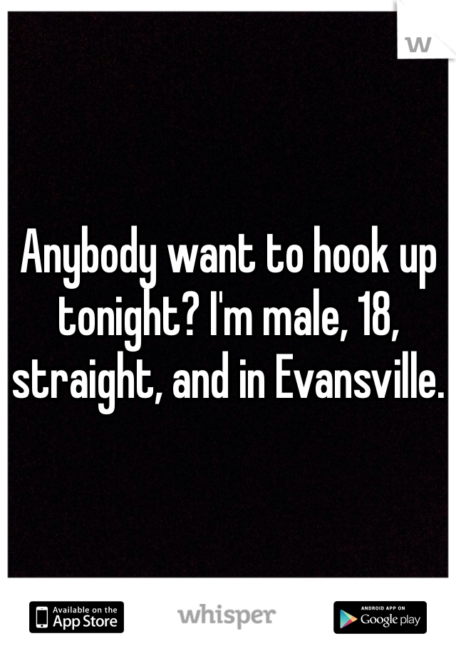 Anybody want to hook up tonight? I'm male, 18, straight, and in Evansville.
