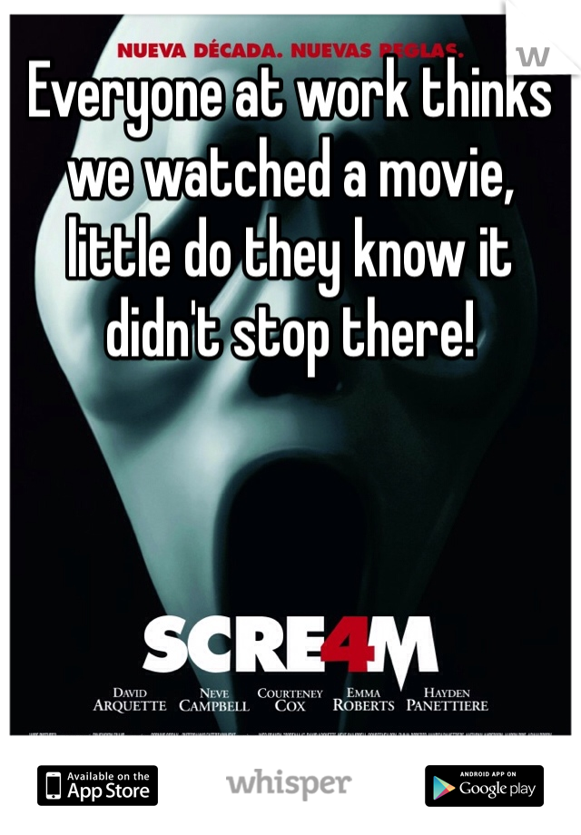 Everyone at work thinks we watched a movie, little do they know it didn't stop there!