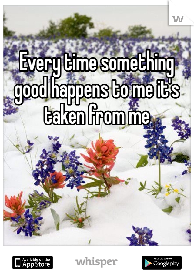 Every time something good happens to me it's taken from me