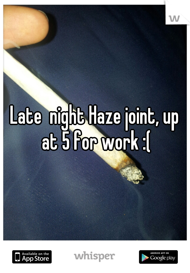 Late  night Haze joint, up at 5 for work :(