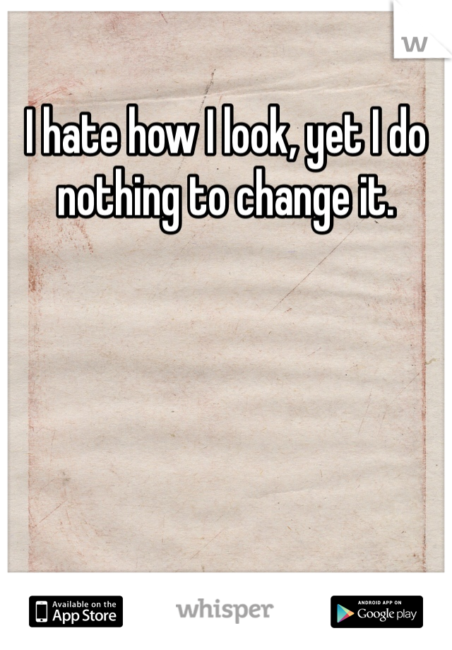 I hate how I look, yet I do nothing to change it.