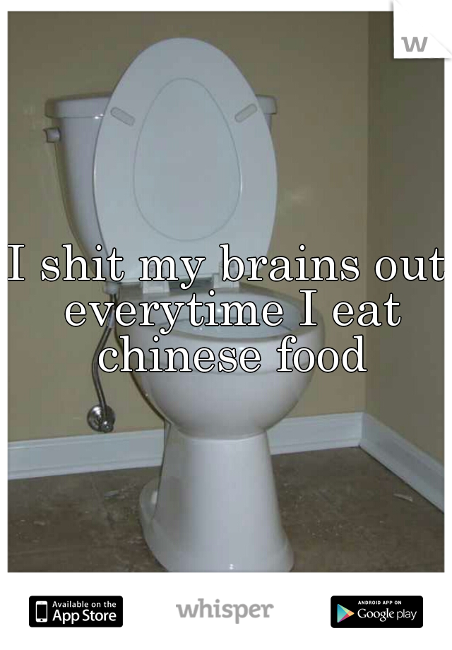 I shit my brains out everytime I eat chinese food