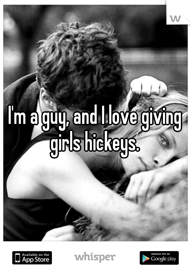 I'm a guy, and I love giving girls hickeys.