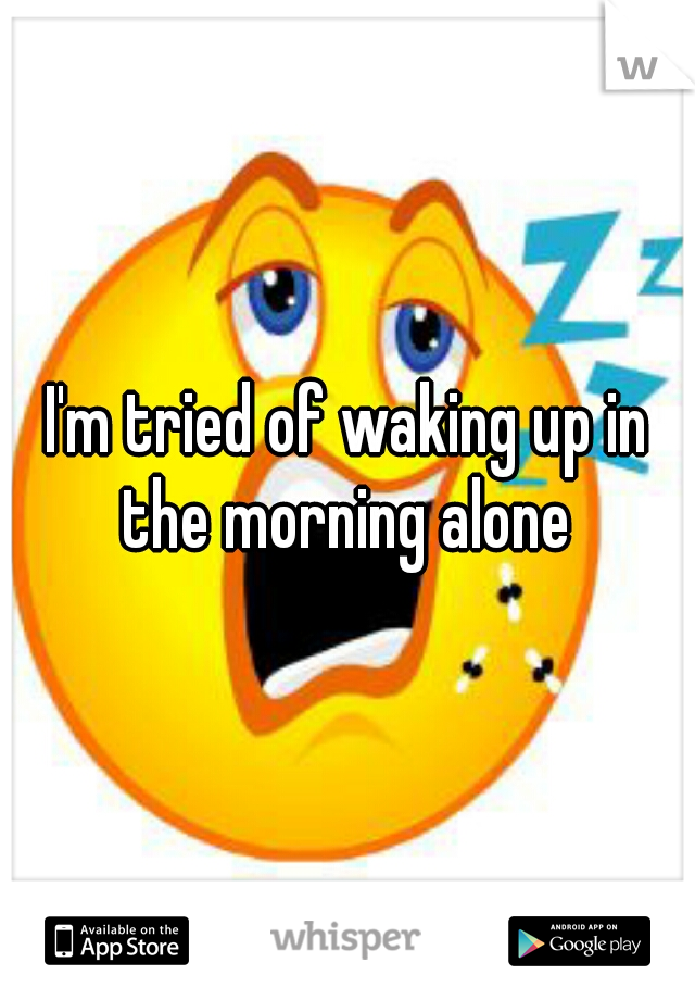 I'm tried of waking up in the morning alone