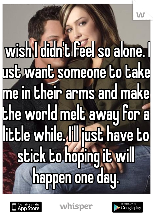 I wish I didn't feel so alone. I just want someone to take me in their arms and make the world melt away for a little while. I'll just have to stick to hoping it will happen one day.
