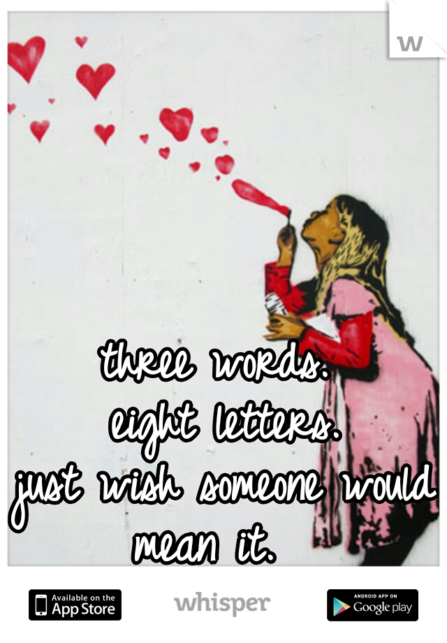 three words.  eight letters. just wish someone would mean it.
