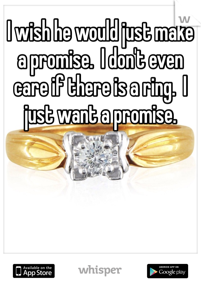 I wish he would just make a promise.  I don't even care if there is a ring.  I just want a promise.
