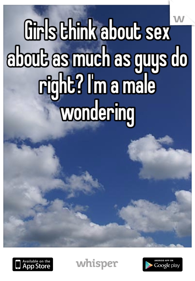 Girls think about sex about as much as guys do right? I'm a male wondering