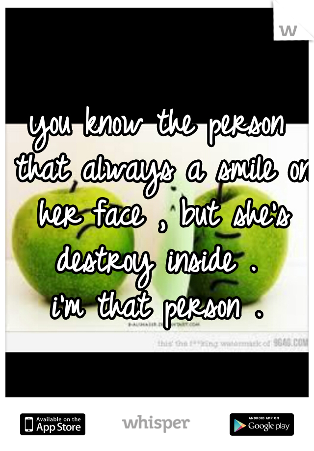 you know the person that always a smile on her face , but she's destroy inside .  i'm that person .