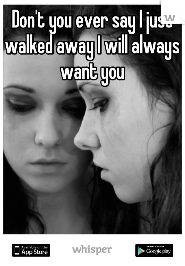 Don't you ever say I just walked away I will always want you