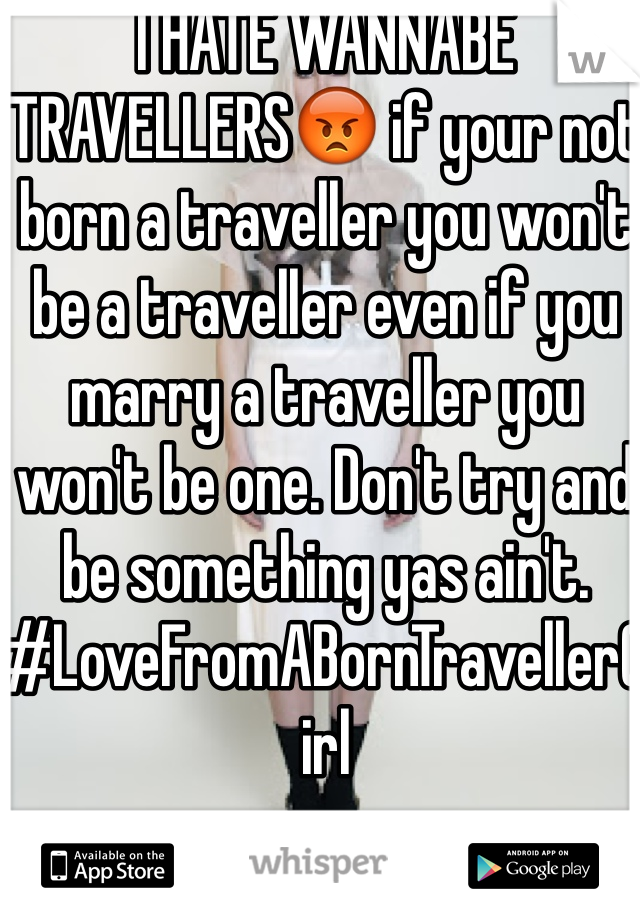 I HATE WANNABE TRAVELLERS😡 if your not born a traveller you won't be a traveller even if you marry a traveller you won't be one. Don't try and be something yas ain't. #LoveFromABornTravellerGirl